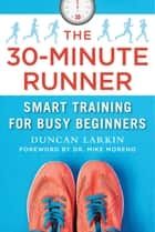 The 30-Minute Runner - Smart Training for Busy Beginners ebook by Duncan Larkin, Dr. Mike Moreno