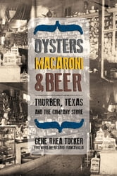 Oysters, Macaroni, and Beer - Thurber, Texas, and the Company Store ebook by Gene Rhea Tucker