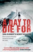 A Day to Die For - 1996: Everest's Worst Disaster - One Survivor's Personal Journey to Uncover the Truth ebook by Graham Ratcliffe