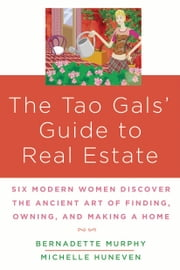 The Tao Gals' Guide to Real Estate - Six Modern Women Discover the Ancient Art of Finding, Owning, and Making a Home ebook by Michelle Huneven,Bernadette Murphy