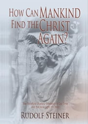 How Can Mankind Find the Christ Again? ebook by Rudolf Steiner, George O'Neil