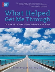 What Helped Get Me Through: Cancer Survivors Share Wisdom and Hope ebook by Silver, Julie K., M.D.