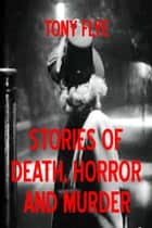 Stories of Death, Horror and Murder ebook by Tony Flye