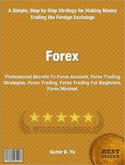 Forex - Professional Secrets To Forex Account, Forex Trading Strategies, Forex Trading, Forex Trading For Beginners, Forex Mindset ebook by Karen Yu