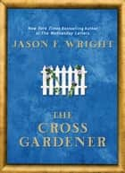 The Cross Gardener ebook by Jason F. Wright