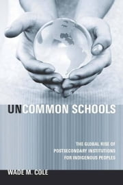 Uncommon Schools - The Global Rise of Postsecondary Institutions for Indigenous Peoples ebook by Wade Cole