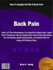 Back Pain - 100% Of The Information You Need For Back Pain, Back Pain Treatment, Severe Back Pain, Back Pain Remedies For Dummies, Back Pain Books, Low Back Pain An Issue Of Primary Care ebook by Brice Young