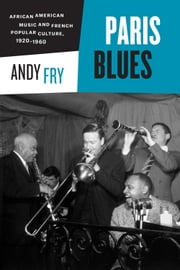 Paris Blues - African American Music and French Popular Culture, 1920-1960 ebook by Andy Fry