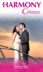 La moglie del playboy ebook by Kathryn Ross