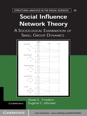 Social Influence Network Theory - A Sociological Examination of Small Group Dynamics ebook by Eugene C. Johnsen,Noah E. Friedkin
