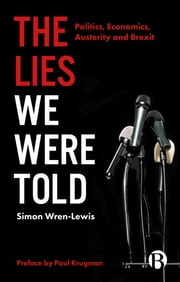 The Lies We Were Told - Politics, Economics, Austerity and Brexit ebook by Wren-Lewis, Simon