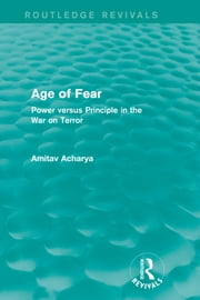 Age of Fear (Routledge Revivals) - Power Versus Principle in the War on Terror ebook by Amitav Acharya