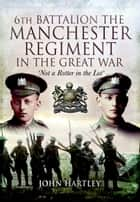 6th Battalion, The Manchester Regiment in the Great War ebook by John Harley