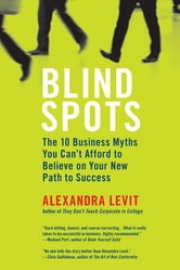 Blind Spots - 10 Business Myths You Can't Afford to Believe on Your New Path to Success ebook by Alexandra Levit