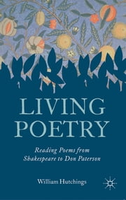 Living Poetry - Reading Poems from Shakespeare to Don Paterson ebook by Dr William Hutchings