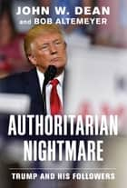 Authoritarian Nightmare - Trump and His Followers ebook by John W. Dean, Bob Altemeyer