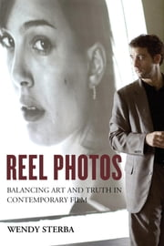 Reel Photos - Balancing Art and Truth in Contemporary Film ebook by Wendy Sterba