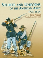 Soldiers and Uniforms of the American Army, 1775-1954 ebook by Fritz Kredel,Frederick P. Todd