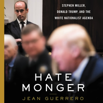 Hatemonger - Stephen Miller, Donald Trump, and the White Nationalist Agenda audiobook by Jean Guerrero