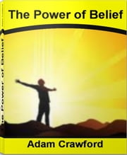 The Power of Belief - Throat Grabbing Tactics To Skyrocket Your Self-Esteem, Self-Improvement, Achieve Success, Take Control of Your Life and More ebook by Adam Crawford