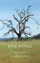 Oak Bones - Poems by Jim Gronvold ebook by Jim Gronvold