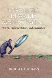 Strategic Reward Management: Design, Implementation, and Evaluation ebook by Heneman, Robert L.