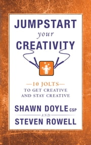 Jumpstart Your Creativity - 10 Jolts to Get Creative and Stay Creative ebook by Steven Rowell,Shawn Doyle CSP