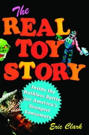 The Real Toy Story - Inside the Ruthless Battle for America's Youngest Consumers ebook by Eric Clark