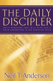 The Daily Discipler - Daily Readings That Will Give You A Solid Foundation in the Christian Faith ebook by Neil T. Anderson