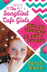 Mollie Cinnamon Is Not a Cupcake (The Songbird Cafe Girls 1) ebook by Sarah Webb
