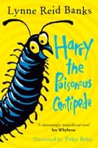Harry the Poisonous Centipede: A Story To Make You Squirm ebook by Lynne Reid Banks, Tony Ross