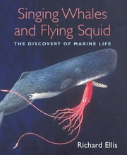Singing Whales and Flying Squid - The Discovery Of Marine Life ebook by Richard Ellis