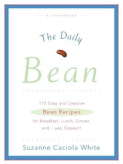 The Daily Bean - 175 Easy and Creative Bean Recipes for Breakfast, Lunch, Dinner....And, Yes, Dessert ebook by Suzanne Caciola White