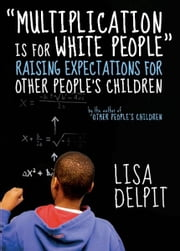 """Multiplication Is for White People"" - Raising Expectations for Other People's Children ebook by Lisa Delpit"