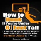 How to Dunk if You're Under 6 Feet Tall: 13 Proven Ways to Jump Higher and Drastically Increase Your Vertical Jump in 4 Weeks audiobook by James Wilson