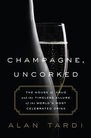Champagne, Uncorked - The House of Krug and the Timeless Allure of the World's Most Celebrated Drink ebook by Alan Tardi