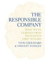 The Responsible Company - What We've Learned from Patagonia's First 40 Years ebook by Yvon Chouinard,Vincent Stanley