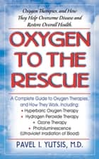 Oxygen to the Rescue - Oxygen Therapies, and How They Help Overcome Disease and Restore Overall Health ebook by Pavel I. Yutsis