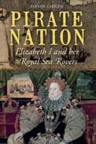 Pirate Nation - Elizabeth I and Her Royal Sea Rovers ebook by David Childs