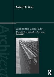 Writing the Global City - Globalisation, Postcolonialism and the Urban ebook by Anthony D King