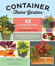Container Theme Gardens - 42 Combinations, Each Using 5 Perfectly Matched Plants ebook by Nancy J. Ondra