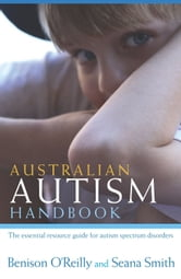 Australian Autism Handbook: The essential resource guide for autism spectrum disorders ebook by Benison O'Reilly & Seana Smith