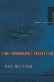 The Historiographic Perversion ebook by Marc Nichanian,Gil Anidjar