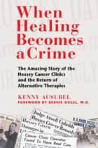 When Healing Becomes a Crime - The Amazing Story of the Hoxsey Cancer Clinics and the Return of Alternative Therapies ebook by