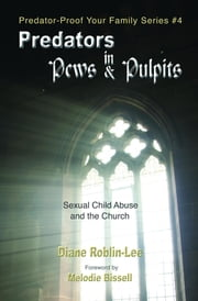 Predators in Pews and Pulpits - Sexual Child-Abuse and the Church ebook by Diane E. Roblin-Lee, Melodie Bissell