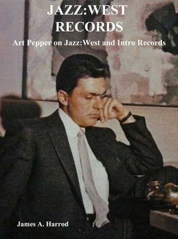 Jazz:West Records - Art Pepper on Jazz:West and Intro Records ebook by James A. Harrod