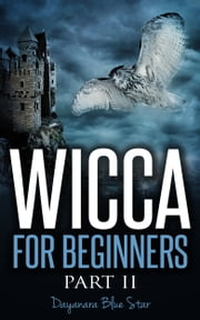Wicca for Beginners Part II ebook by Dayanara Blue Star