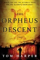 The Orpheus Descent - A Novel ebook by Tom Harper