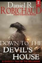 Down to the Devil's House - A Ghostly Tale of the Balladeer ebook by Daniel R. Robichaud