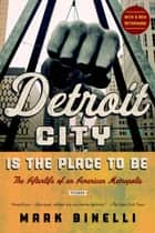 Detroit City Is the Place to Be - The Afterlife of an American Metropolis ebook by Mark Binelli